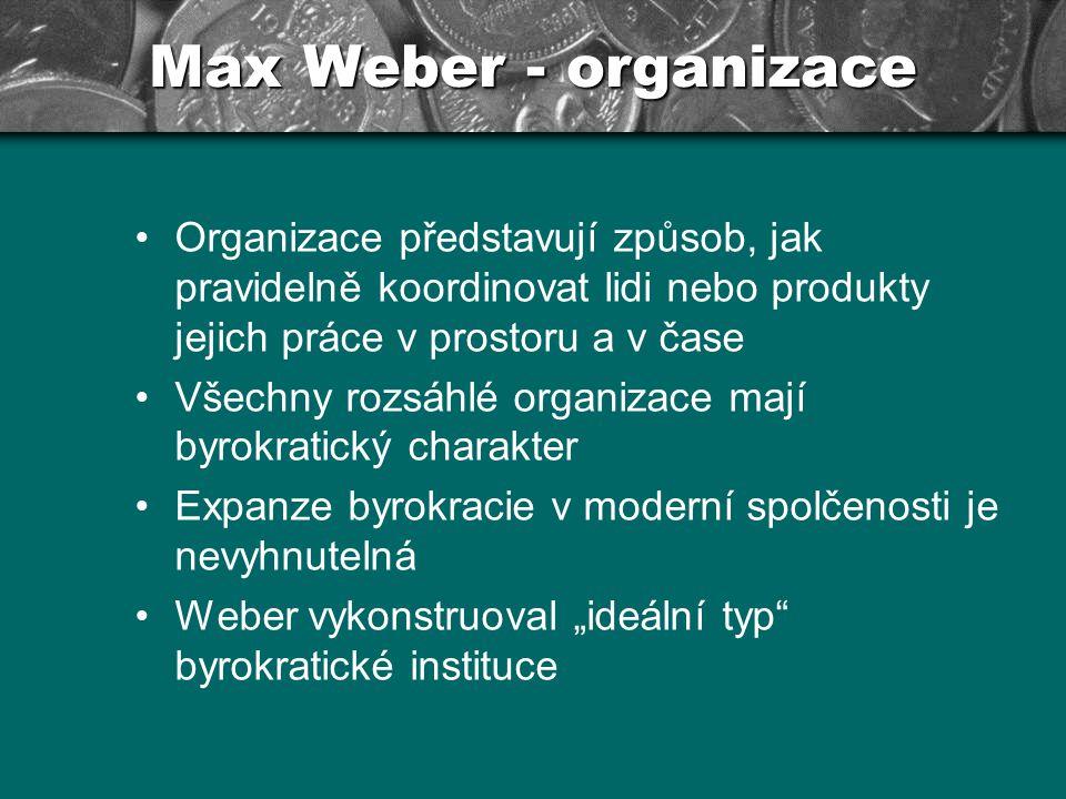 Max Weber - organizace Organizace představují způsob, jak pravidelně koordinovat lidi nebo produkty jejich práce v prostoru a v čase Všechny rozsáhlé