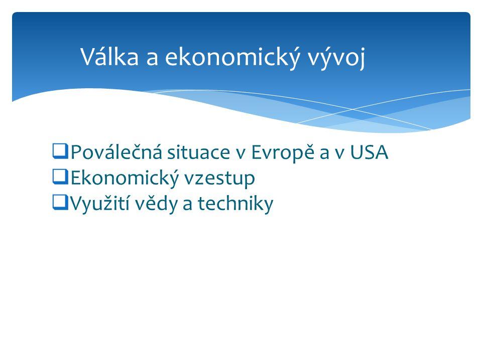  Poválečná situace v Evropě a v USA  Ekonomický vzestup  Využití vědy a techniky Válka a ekonomický vývoj