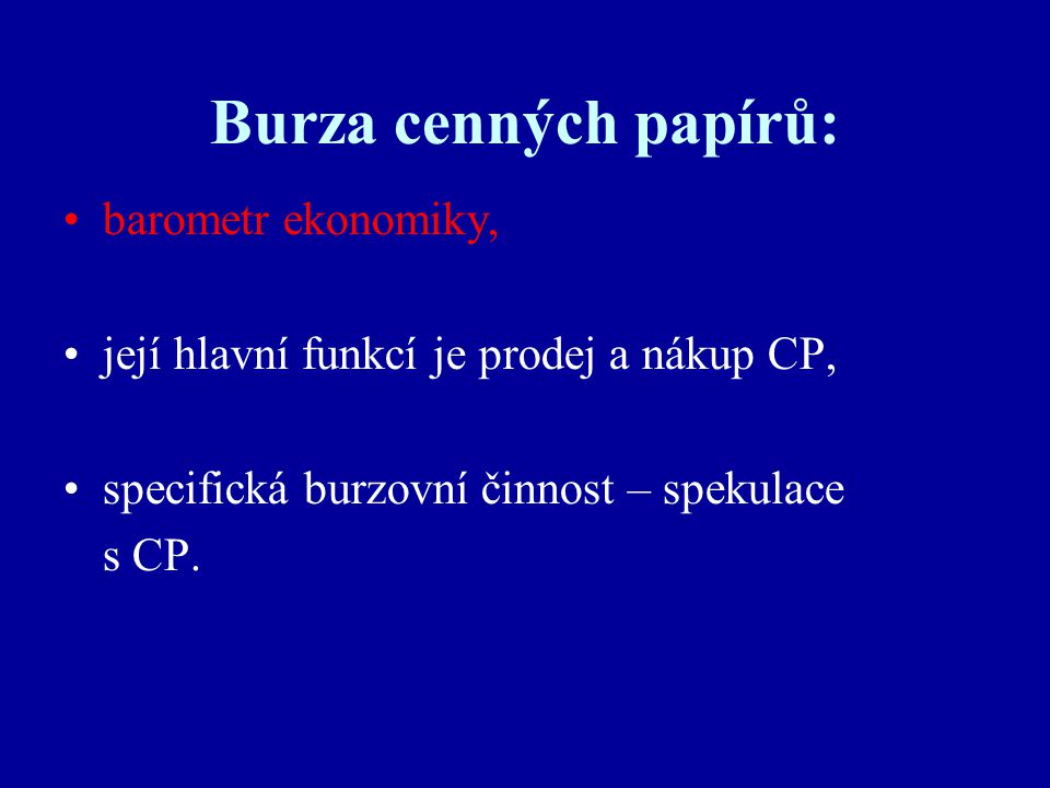 Burza cenných papírů: barometr ekonomiky, její hlavní funkcí je prodej a nákup CP, specifická burzovní činnost – spekulace s CP.