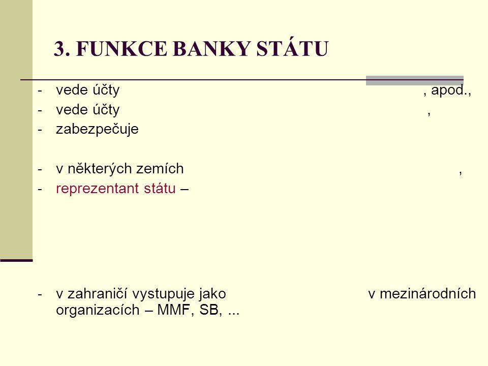 3. FUNKCE BANKY STÁTU - vede účty, apod., - vede účty, - zabezpečuje - v některých zemích, - reprezentant státu – - v zahraničí vystupuje jako v mezin