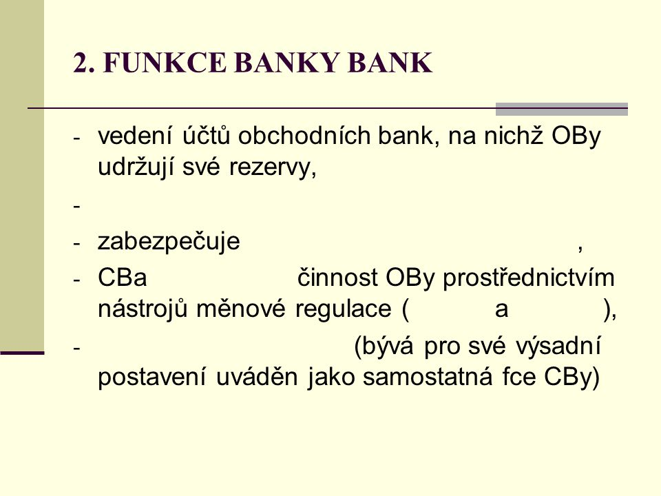 2. FUNKCE BANKY BANK - vedení účtů obchodních bank, na nichž OBy udržují své rezervy, - - zabezpečuje, - CBa činnost OBy prostřednictvím nástrojů měno