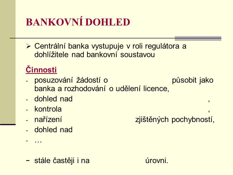 BANKOVNÍ DOHLED  Centrální banka vystupuje v roli regulátora a dohlížitele nad bankovní soustavou Činnosti - posuzování žádostí o působit jako banka