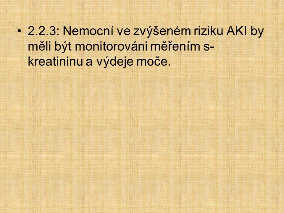 2.2.3: Nemocní ve zvýšeném riziku AKI by měli být monitorováni měřením s- kreatininu a výdeje moče.
