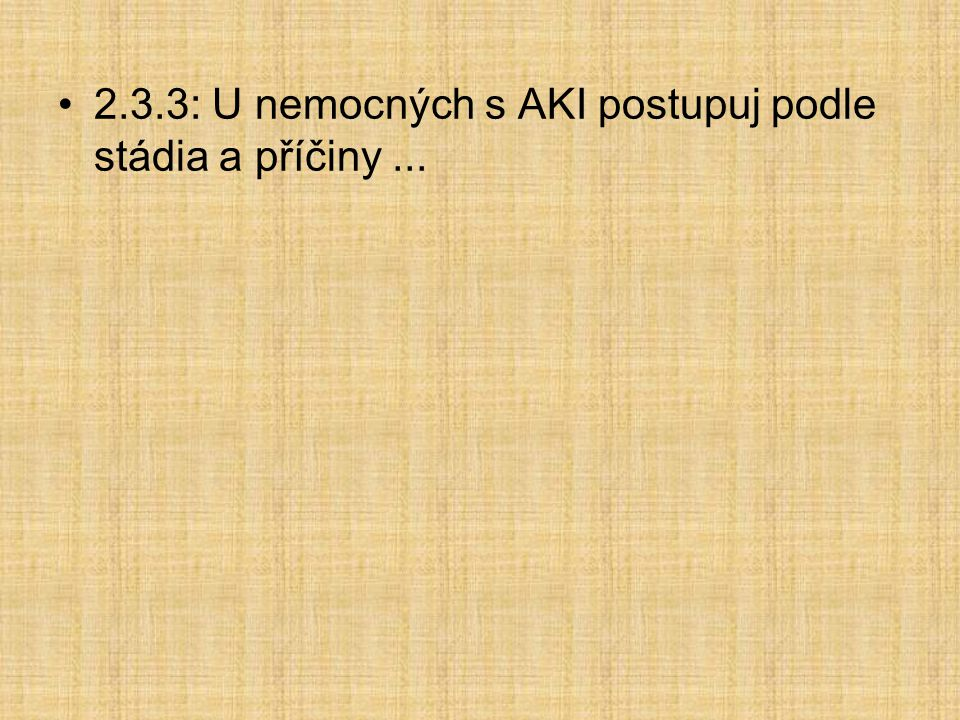 2.3.3: U nemocných s AKI postupuj podle stádia a příčiny...