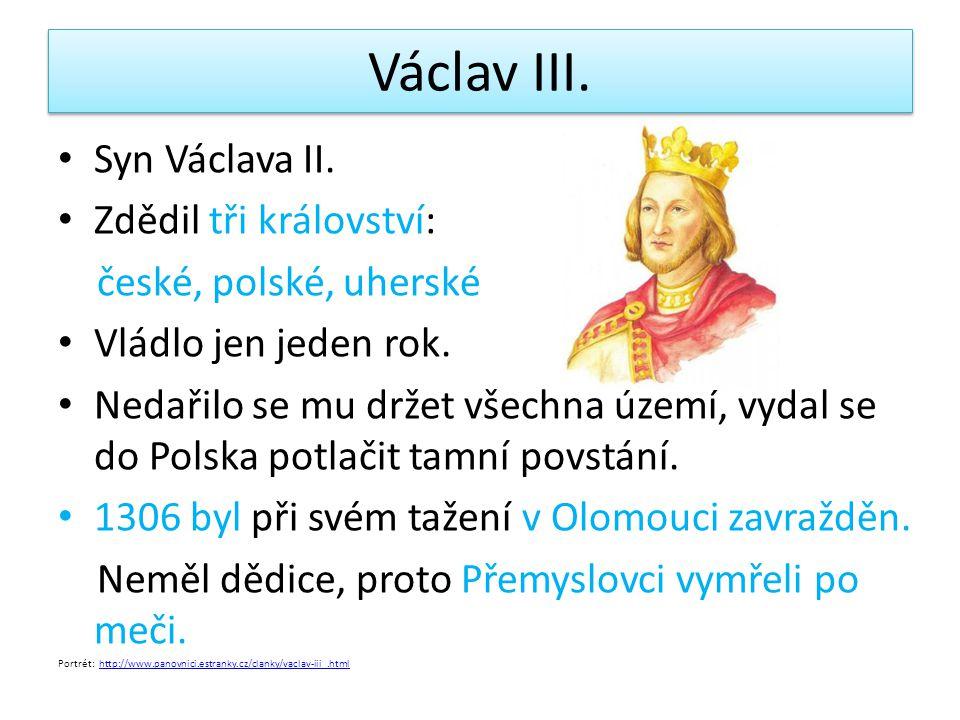 Václav III.Syn Václava II. Zdědil tři království: české, polské, uherské Vládlo jen jeden rok.