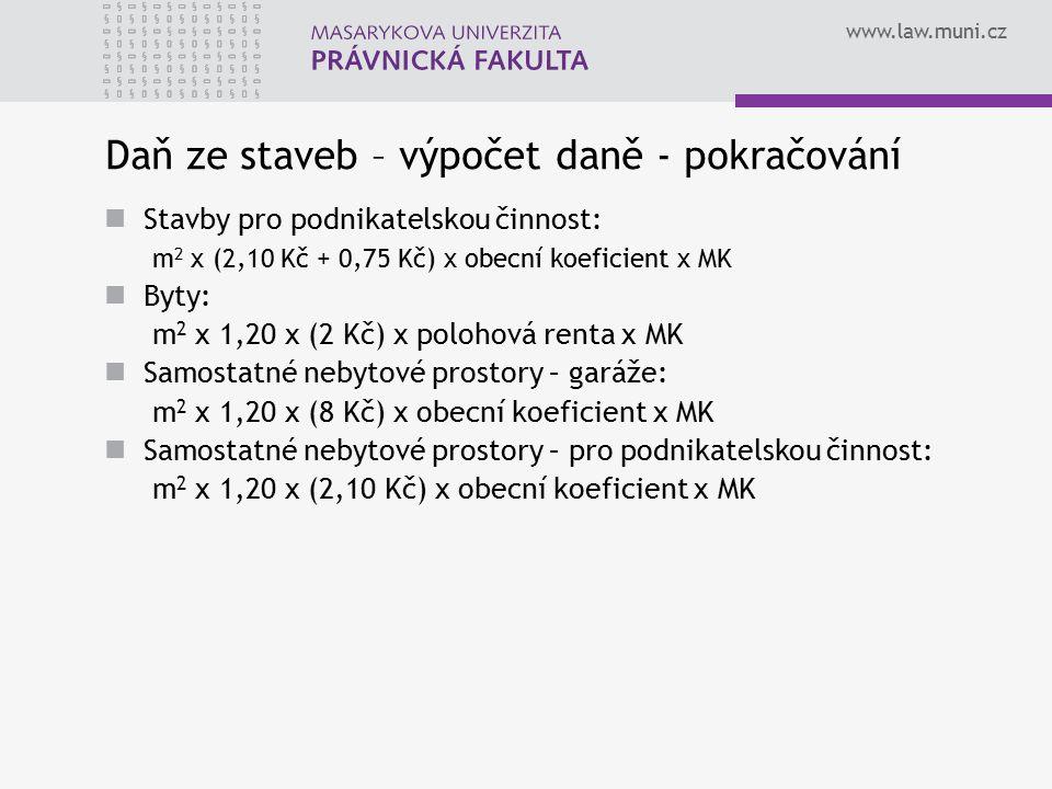 www.law.muni.cz Daň ze staveb – výpočet daně - pokračování Stavby pro podnikatelskou činnost: m 2 x (2,10 Kč + 0,75 Kč) x obecní koeficient x MK Byty:
