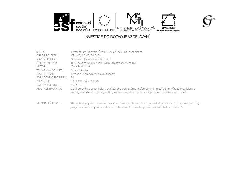 ŠKOLA: Gymnázium, Tanvald, Školní 305, příspěvková organizace ČÍSLO PROJEKTU: CZ.1.07/1.5.00/34.0434 NÁZEV PROJEKTU: Šablony – Gymnázium Tanvald ČÍSLO ŠABLONY: III/2 Inovace a zkvalitnění výuky prostřednictvím ICT AUTOR: Zora Pavlištová TEMATICKÁ OBLAST: Slovní zásoba NÁZEV DUMu: Tématické procvičení slovní zásoby POŘADOVÉ ČÍSLO DUMu: 20 KÓD DUMu: ZP_SLOV_ZÁSOBA_20 DATUM TVORBY: 7.3.2013 ANOTACE (ROČNÍK): DUM procvičuje a osvojuje slovní zásobu podle tématických okruhů roztříděním výrazů týkajících se přírody do kategorií zvířat, rostlin, krajiny, přírodních pohrom a problémů životního prostředí.