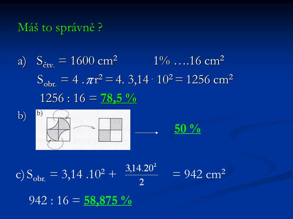 Máš to správně ? a) S čtv. = 1600 cm 2 1% ….16 cm 2 S obr. = 4. r 2 = 4. 3,14. 10 2 = 1256 cm 2 S obr. = 4. r 2 = 4. 3,14. 10 2 = 1256 cm 2 1256 : 16