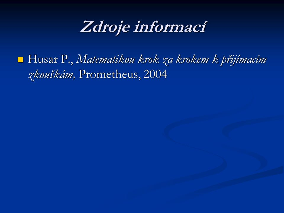 Zdroje informací Husar P., Matematikou krok za krokem k přijímacím zkouškám, Prometheus, 2004 Husar P., Matematikou krok za krokem k přijímacím zkoušk