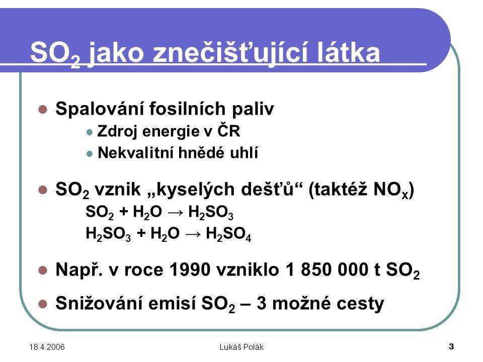 """18.4.2006Lukáš Polák3 SO 2 jako znečišťující látka Spalování fosilních paliv Zdroj energie v ČR Nekvalitní hnědé uhlí SO 2 vznik """"kyselých dešťů (taktéž NO x ) SO 2 + H 2 O → H 2 SO 3 H 2 SO 3 + H 2 O → H 2 SO 4 Např."""