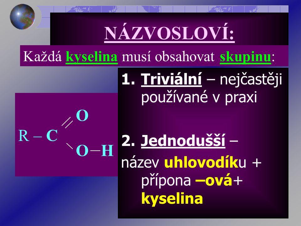 NÁZVOSLOVÍ: 1.Triviální – nejčastěji používané v praxi 2.Jednodušší – název uhlovodíku + přípona –ová+ kyselina Každá kyselina musí obsahovat skupinu: R – C O HO