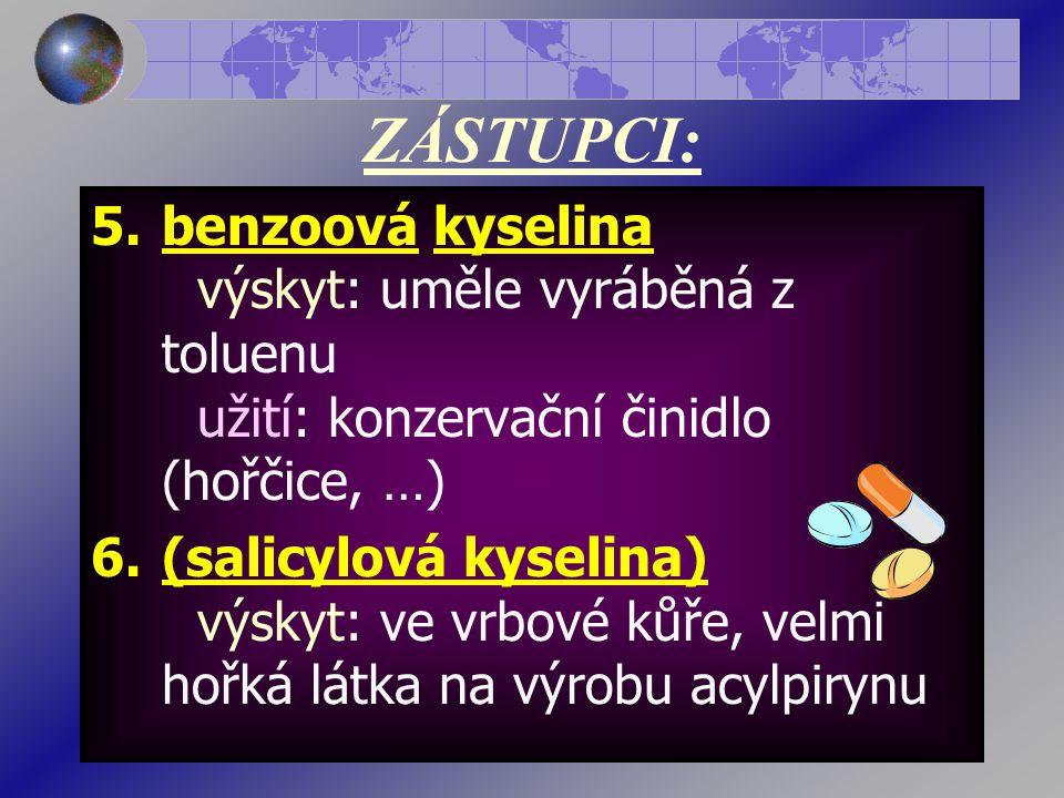 ZÁSTUPCI: 5.benzoová kyselina výskyt: uměle vyráběná z toluenu užití: konzervační činidlo (hořčice, …) 6.(salicylová kyselina) výskyt: ve vrbové kůře, velmi hořká látka na výrobu acylpirynu