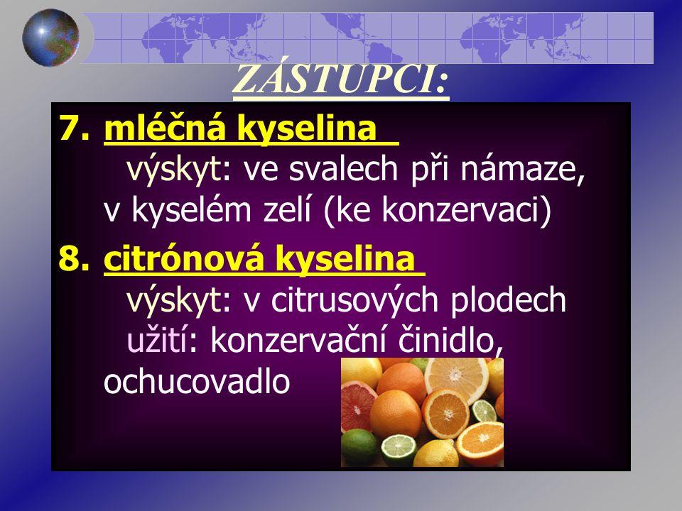 ZÁSTUPCI: 7.mléčná kyselina výskyt: ve svalech při námaze, v kyselém zelí (ke konzervaci) 8.citrónová kyselina výskyt: v citrusových plodech užití: konzervační činidlo, ochucovadlo
