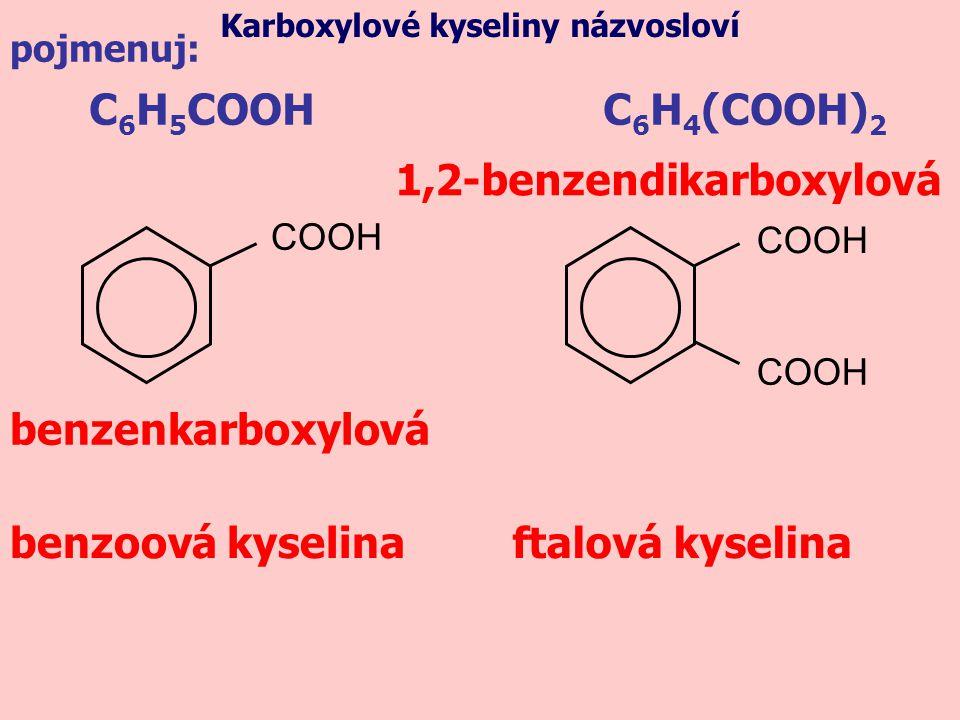 C 6 H 5 COOH benzoová kyselinaftalová kyselina C 6 H 4 (COOH) 2 COOH pojmenuj: Karboxylové kyseliny názvosloví 1,2-benzendikarboxylová benzenkarboxylo