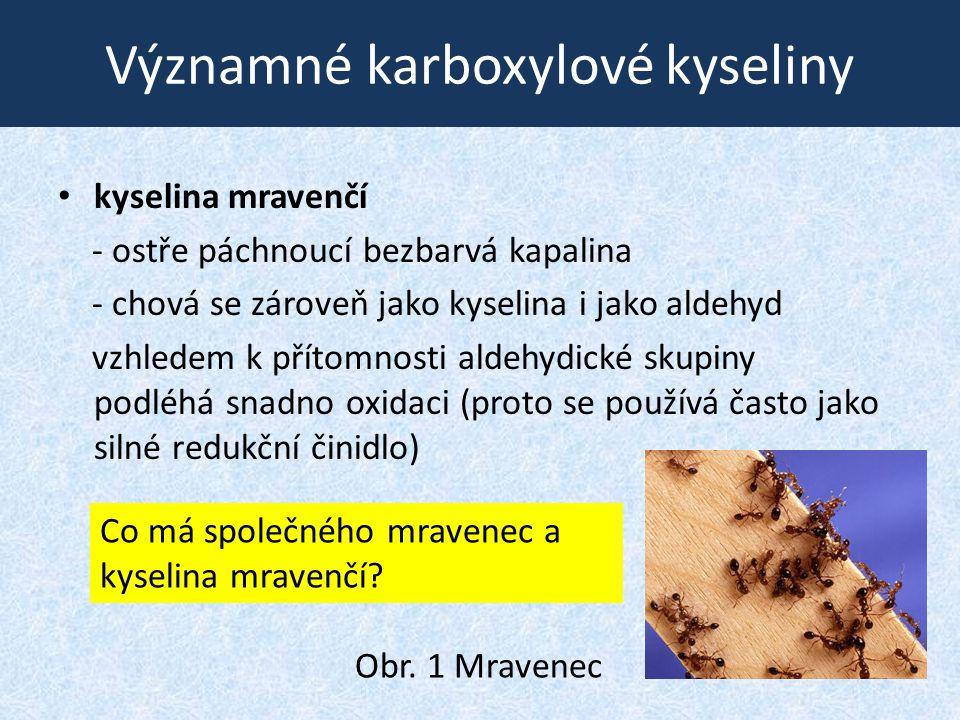 Významné karboxylové kyseliny kyselina mravenčí - ostře páchnoucí bezbarvá kapalina - chová se zároveň jako kyselina i jako aldehyd vzhledem k přítomnosti aldehydické skupiny podléhá snadno oxidaci (proto se používá často jako silné redukční činidlo) Obr.