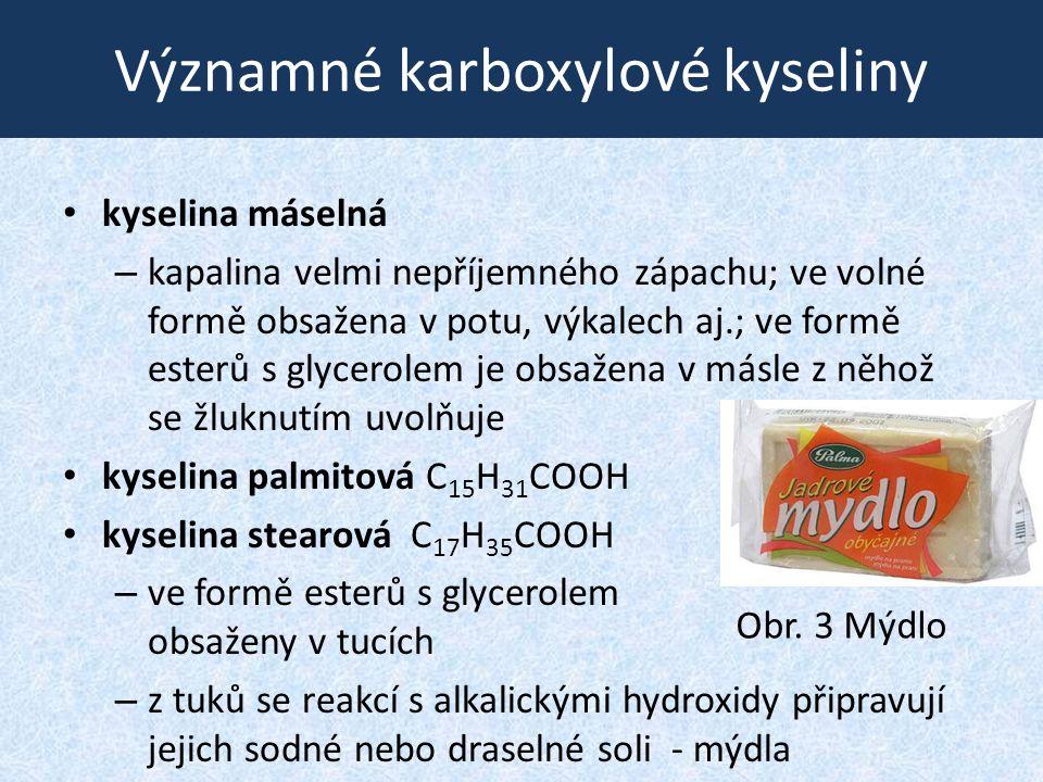 Významné karboxylové kyseliny kyselina máselná – kapalina velmi nepříjemného zápachu; ve volné formě obsažena v potu, výkalech aj.; ve formě esterů s glycerolem je obsažena v másle z něhož se žluknutím uvolňuje kyselina palmitová C 15 H 31 COOH kyselina stearová C 17 H 35 COOH – ve formě esterů s glycerolem obsaženy v tucích – z tuků se reakcí s alkalickými hydroxidy připravují jejich sodné nebo draselné soli - mýdla Obr.