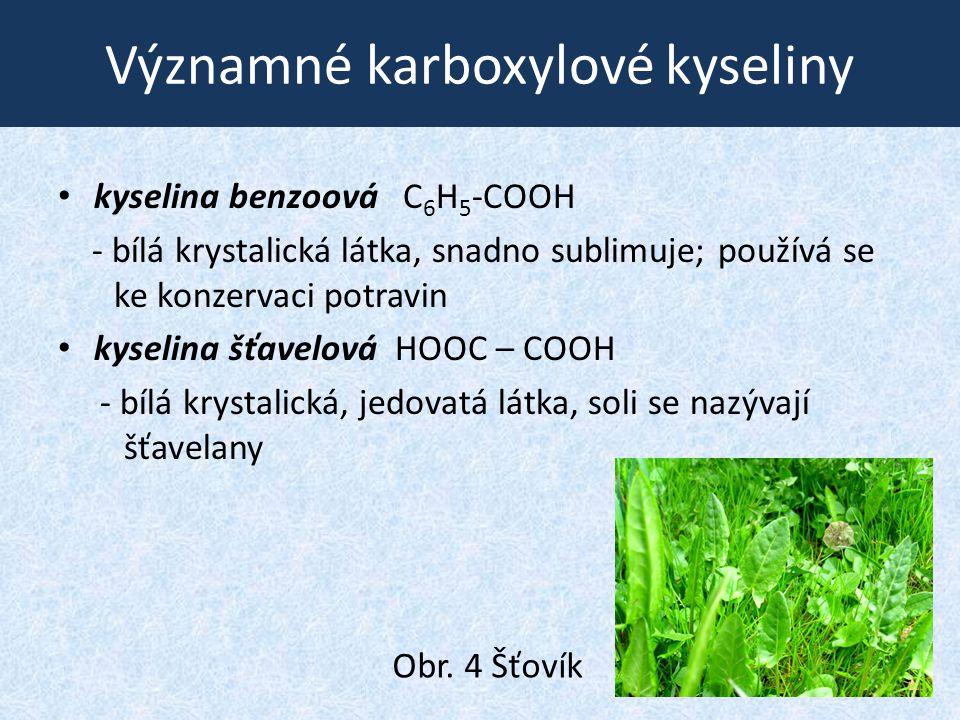 Významné karboxylové kyseliny kyselina benzoová C 6 H 5 -COOH - bílá krystalická látka, snadno sublimuje; používá se ke konzervaci potravin kyselina šťavelová HOOC – COOH - bílá krystalická, jedovatá látka, soli se nazývají šťavelany Obr.