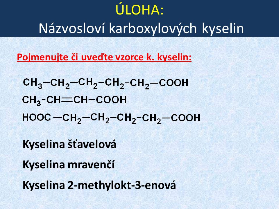 ÚLOHA: Názvosloví karboxylových kyselin Pojmenujte či uveďte vzorce k. kyselin: Kyselina šťavelová Kyselina mravenčí Kyselina 2-methylokt-3-enová