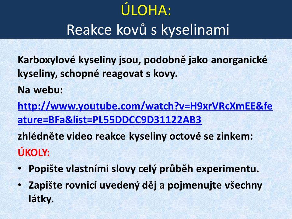 ÚLOHA: Reakce kovů s kyselinami Karboxylové kyseliny jsou, podobně jako anorganické kyseliny, schopné reagovat s kovy. Na webu: http://www.youtube.com