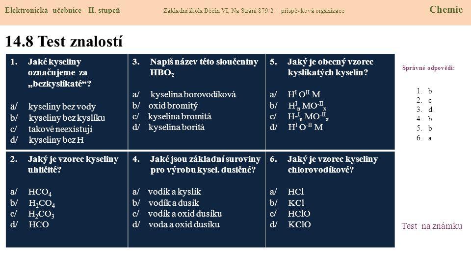 """14.8 Test znalostí Správné odpovědi: 1.Jaké kyseliny označujeme za """"bezkyslíkaté""""? a/ kyseliny bez vody b/ kyseliny bez kyslíku c/ takové neexistují d"""