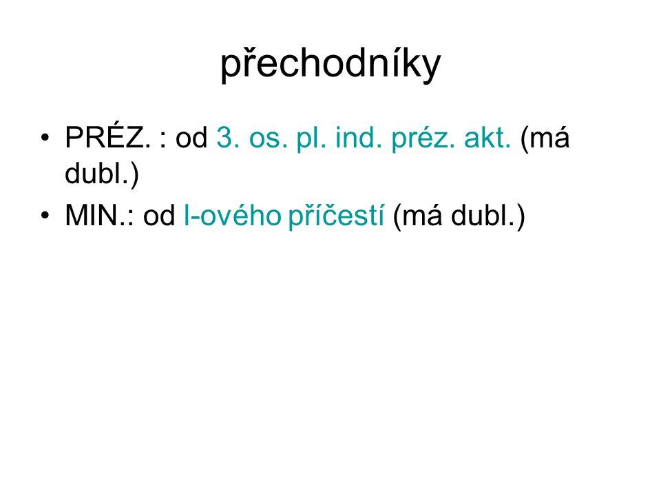 přechodníky PRÉZ. : od 3. os. pl. ind. préz. akt. (má dubl.) MIN.: od l-ového příčestí (má dubl.)