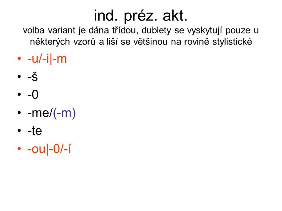ind. préz. akt. volba variant je dána třídou, dublety se vyskytují pouze u některých vzorů a liší se většinou na rovině stylistické -u/-i|-m -š -0 -me