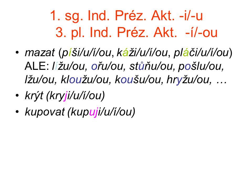 1. sg. Ind. Préz. Akt. -i/-u 3. pl. Ind. Préz. Akt. -í/-ou mazat (píši/u/í/ou, káži/u/í/ou, pláči/u/í/ou) ALE: lížu/ou, ořu/ou, stůňu/ou, pošlu/ou, lž