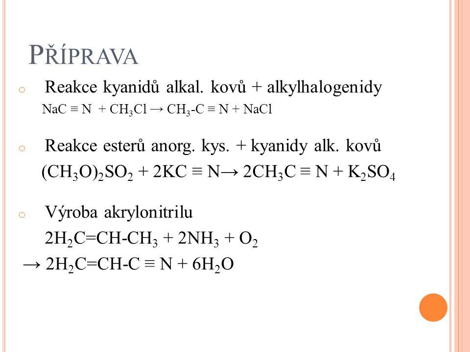 P ŘÍPRAVA o Reakce kyanidů alkal. kovů + alkylhalogenidy NaC ≡ N + CH 3 Cl → CH 3 -C ≡ N + NaCl o Reakce esterů anorg. kys. + kyanidy alk. kovů (CH 3