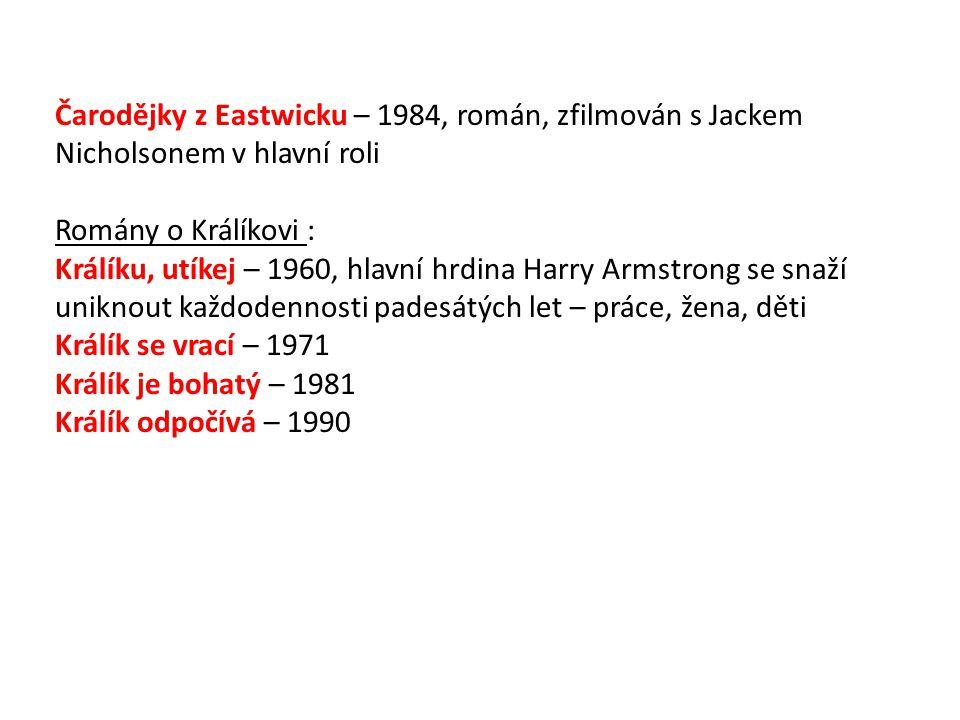 Čarodějky z Eastwicku – 1984, román, zfilmován s Jackem Nicholsonem v hlavní roli Romány o Králíkovi : Králíku, utíkej – 1960, hlavní hrdina Harry Armstrong se snaží uniknout každodennosti padesátých let – práce, žena, děti Králík se vrací – 1971 Králík je bohatý – 1981 Králík odpočívá – 1990
