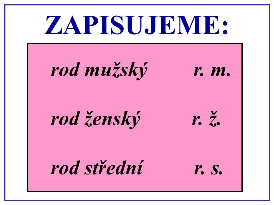 Rod u podstatných jmen rozlišujeme: mužský, ženský a střední. králík, strom růžička poupě ten králík, ten stromrod mužský ta růžičkarod ženský to poup