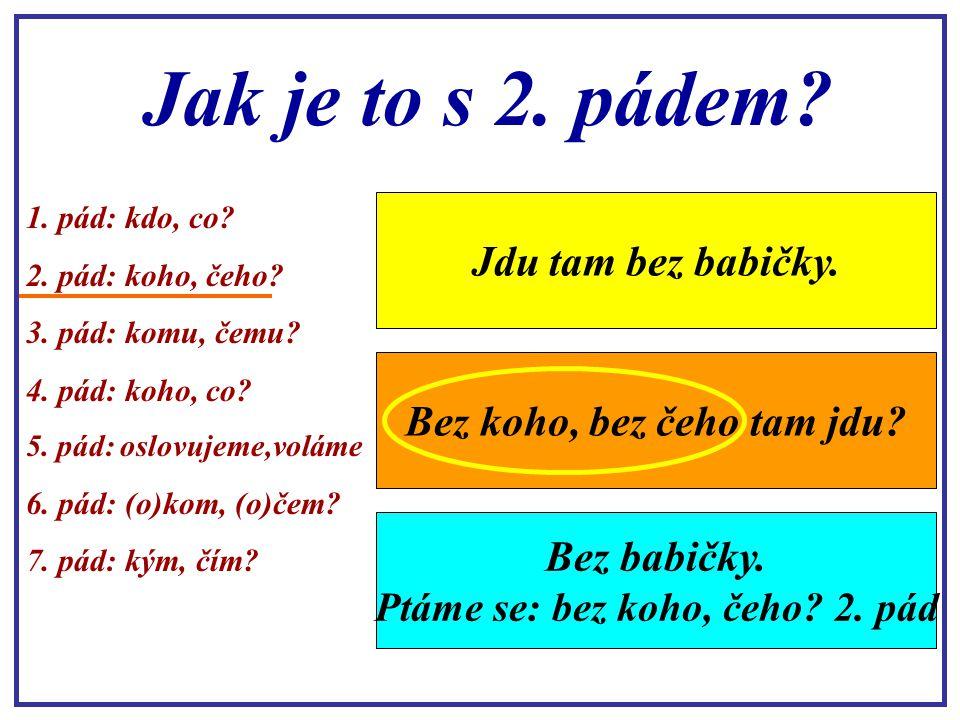 Jak si s tím poradíme? Důležité je, správně se zeptat na dané podstatné jméno. 1. pád: kdo, co? 2. pád: koho, čeho? 3. pád: komu, čemu? 4. pád: koho,