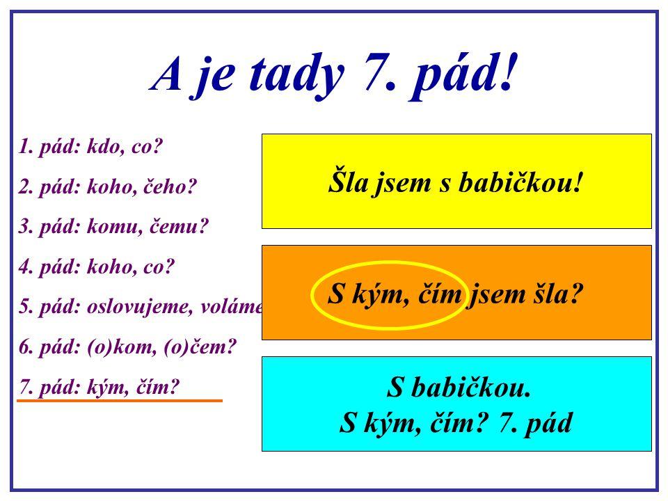 A jak na 6. pád? 1. pád: kdo, co? 2. pád: koho, čeho? 3. pád: komu, čemu? 4. pád: koho, co? 5. pád: oslovujeme, voláme 6. pád: (o)kom, (o)čem? 7. pád:
