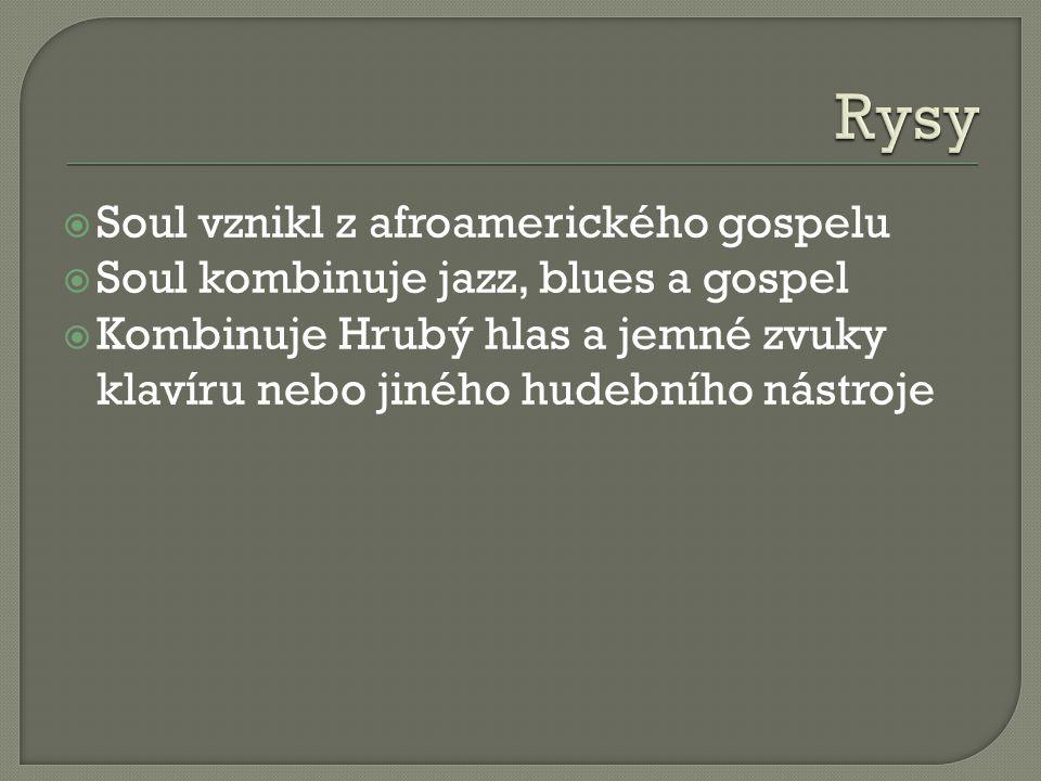  Soul vznikl z afroamerického gospelu  Soul kombinuje jazz, blues a gospel  Kombinuje Hrubý hlas a jemné zvuky klavíru nebo jiného hudebního nástroje
