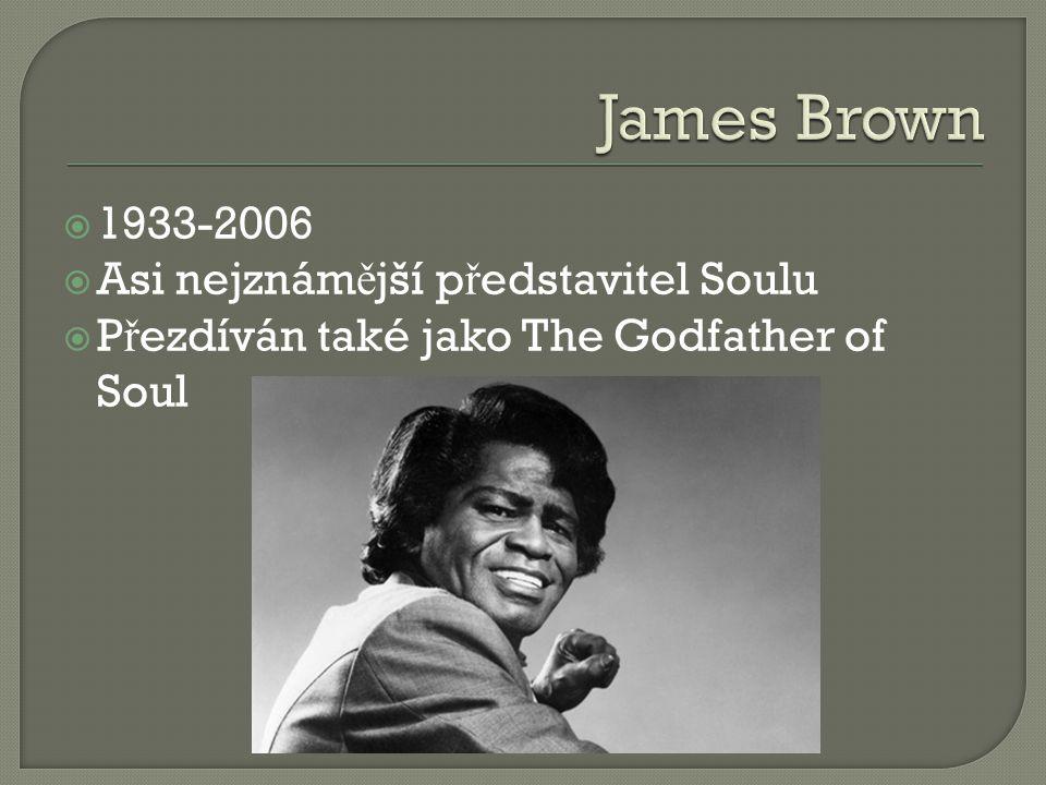  1933-2006  Asi nejznám ě jší p ř edstavitel Soulu  P ř ezdíván také jako The Godfather of Soul