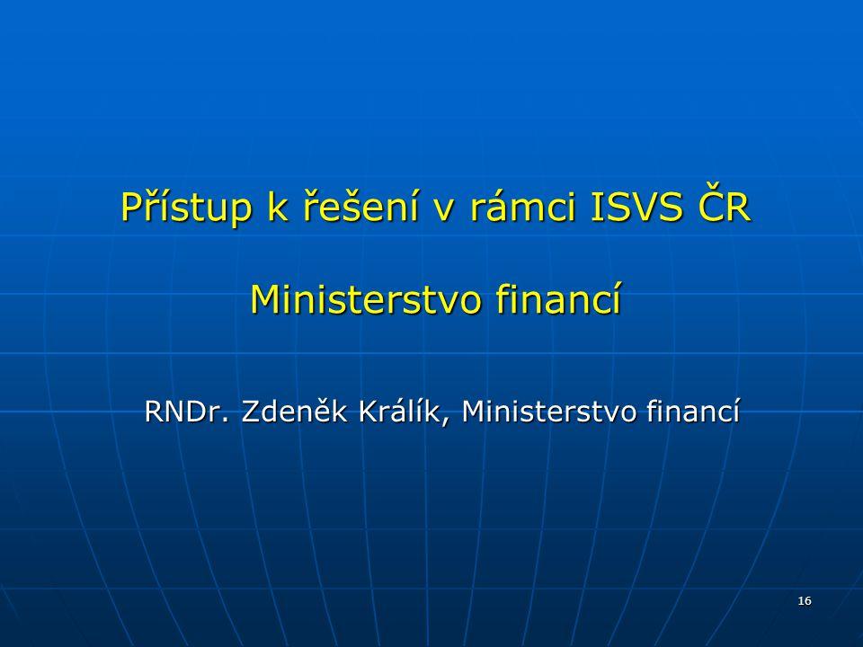 16 Přístup k řešení v rámci ISVS ČR Ministerstvo financí RNDr. Zdeněk Králík, Ministerstvo financí