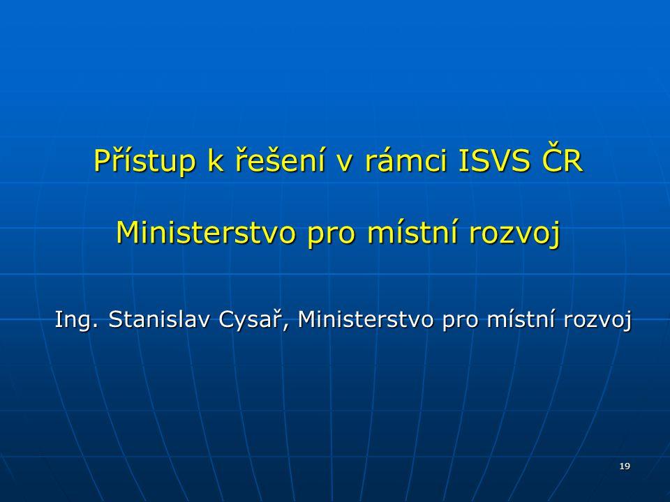 19 Přístup k řešení v rámci ISVS ČR Ministerstvo pro místní rozvoj Ing. Stanislav Cysař, Ministerstvo pro místní rozvoj