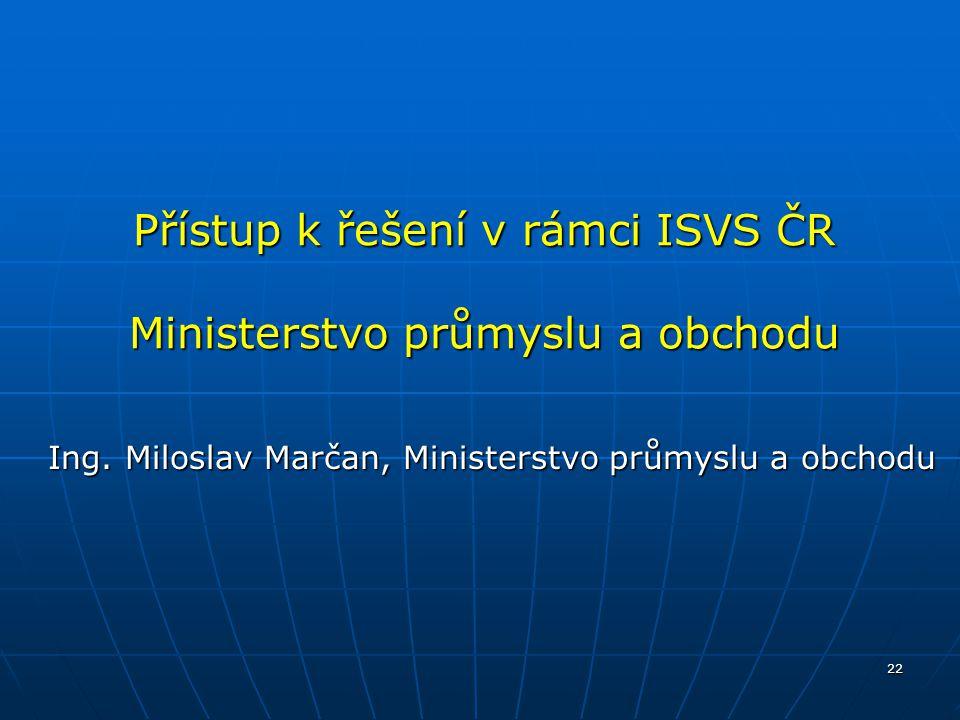 22 Přístup k řešení v rámci ISVS ČR Ministerstvo průmyslu a obchodu Ing. Miloslav Marčan, Ministerstvo průmyslu a obchodu