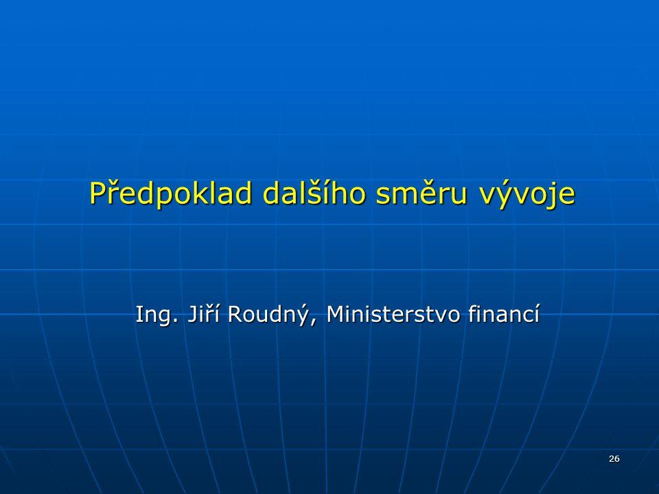 26 Předpoklad dalšího směru vývoje Ing. Jiří Roudný, Ministerstvo financí