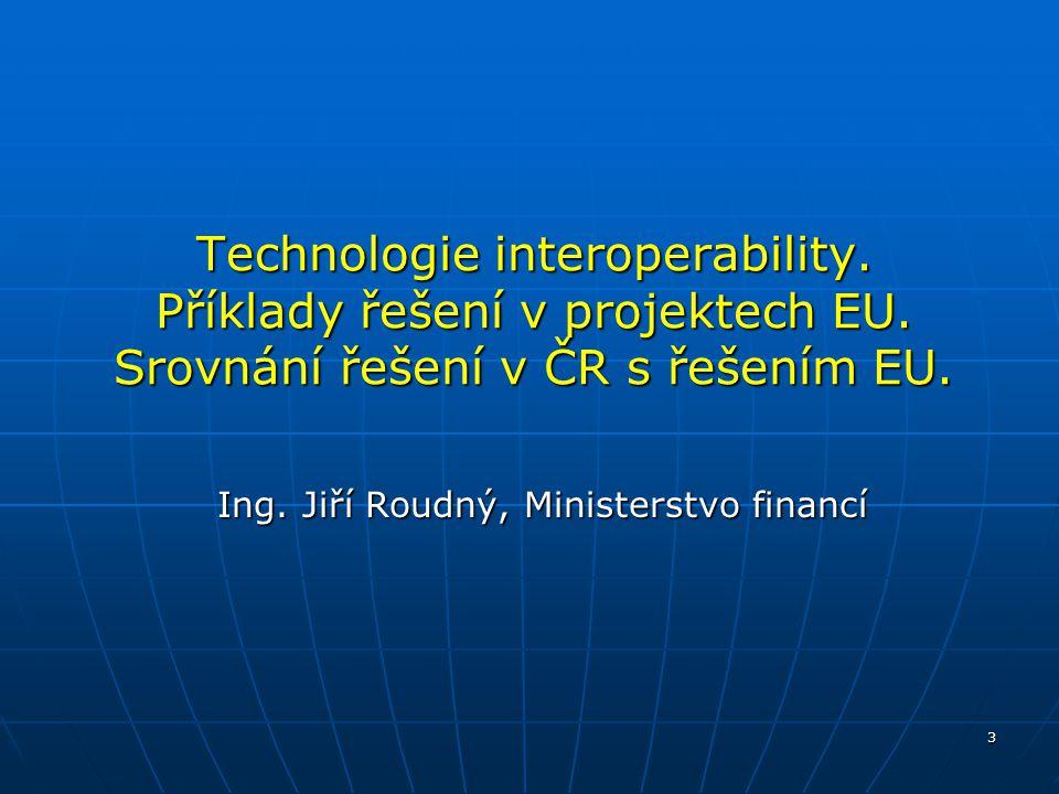 3 Technologie interoperability. Příklady řešení v projektech EU. Srovnání řešení v ČR s řešením EU. Ing. Jiří Roudný, Ministerstvo financí