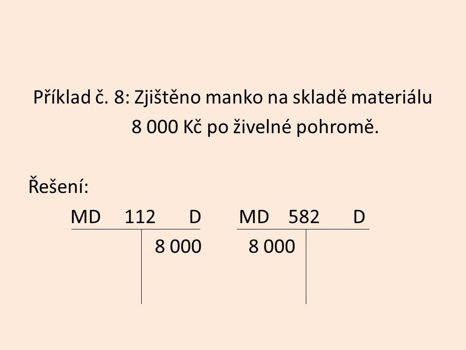 Příklad č. 8: Zjištěno manko na skladě materiálu 8 000 Kč po živelné pohromě. Řešení: MD 112 D MD 582 D 8 000 8 000