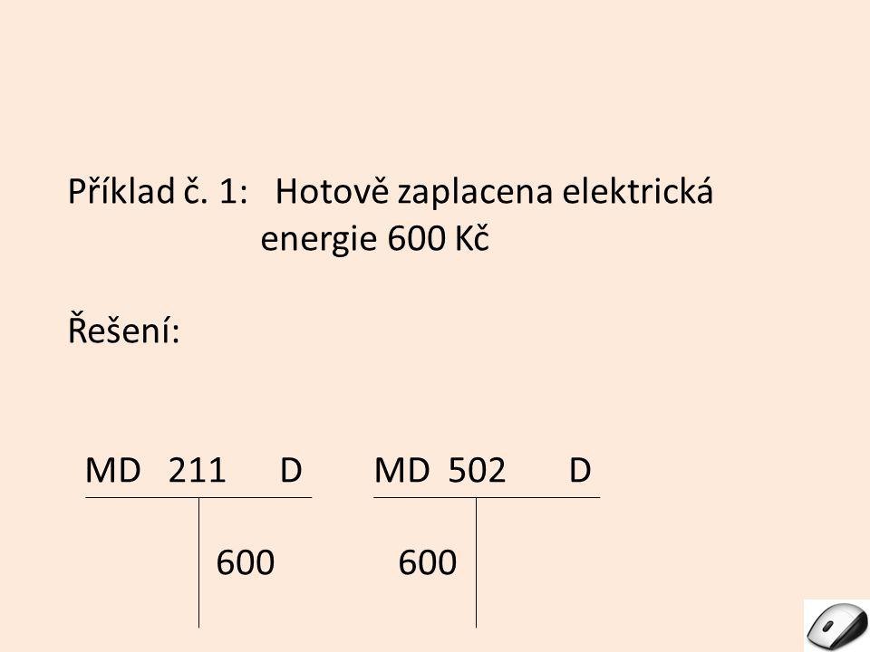 Příklad č. 1: Hotově zaplacena elektrická energie 600 Kč Řešení: MD 211 D MD 502 D 600 600