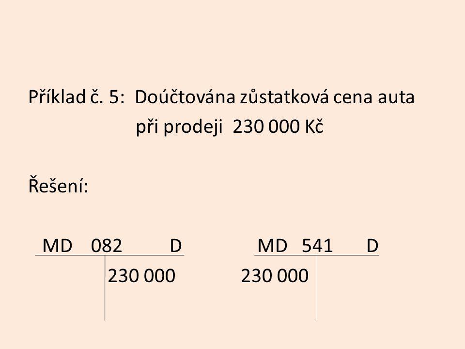 Příklad č. 5: Doúčtována zůstatková cena auta při prodeji 230 000 Kč Řešení: MD 082 D MD 541 D 230 000 230 000