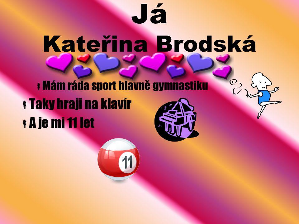 Já Kateřina Brodská  Mám ráda sport hlavně gymnastiku  Taky hraji na klavír  A je mi 11 let