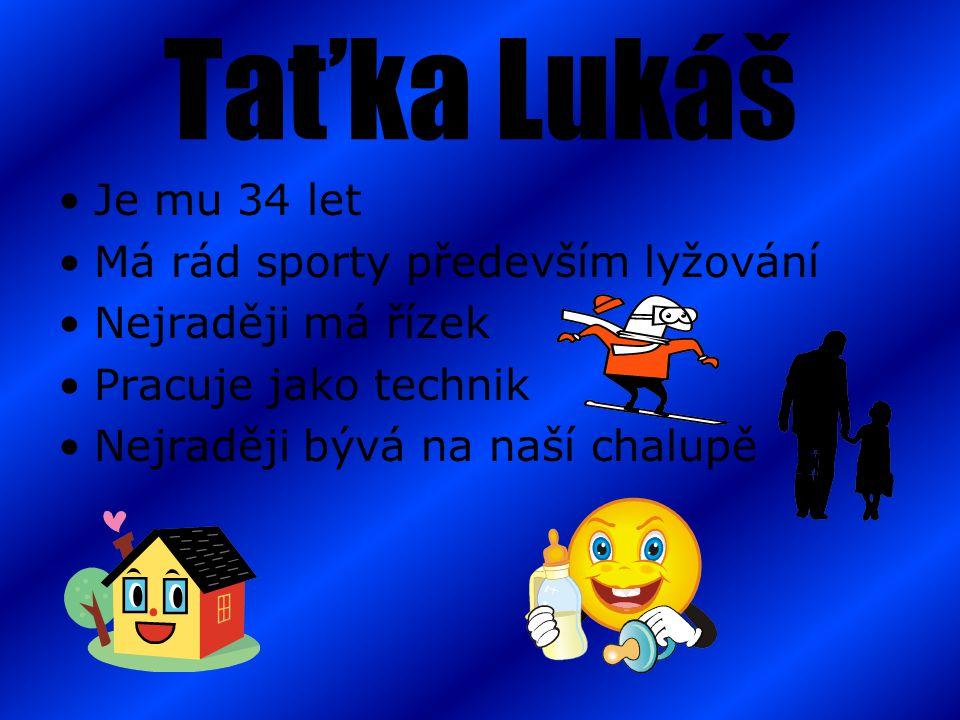 Taťka Lukáš Je mu 34 let Má rád sporty především lyžování Nejraději má řízek Pracuje jako technik Nejraději bývá na naší chalupě
