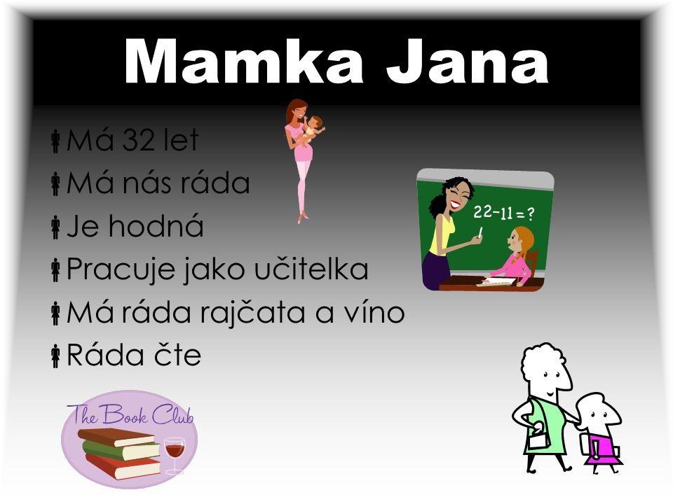 Mamka Jana  Má 32 let  Má nás ráda  Je hodná  Pracuje jako učitelka  Má ráda rajčata a víno  Ráda čte