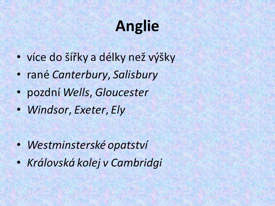 Anglie více do šířky a délky než výšky rané Canterbury, Salisbury pozdní Wells, Gloucester Windsor, Exeter, Ely Westminsterské opatství Královská kolej v Cambridgi