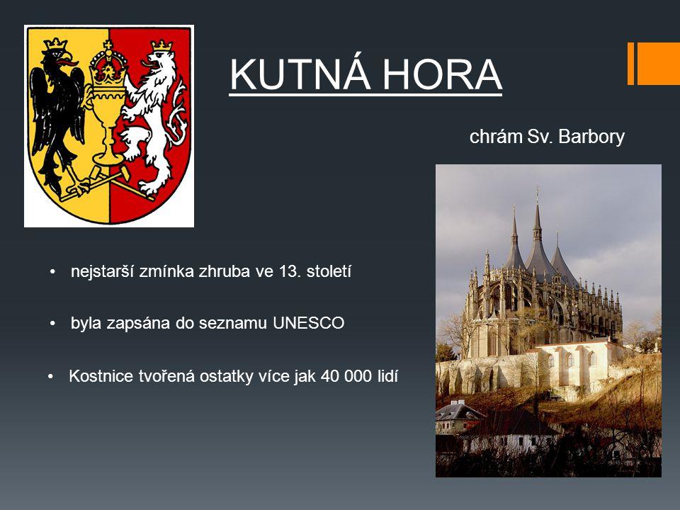 KUTNÁ HORA byla zapsána do seznamu UNESCO Kostnice tvořená ostatky více jak 40 000 lidí chrám Sv. Barbory nejstarší zmínka zhruba ve 13. století