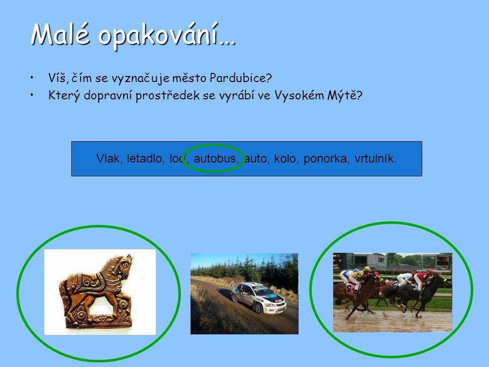 Malé opakování… Víš, čím se vyznačuje město Pardubice? Který dopravní prostředek se vyrábí ve Vysokém Mýtě? Vlak, letadlo, loď, autobus, auto, kolo, p