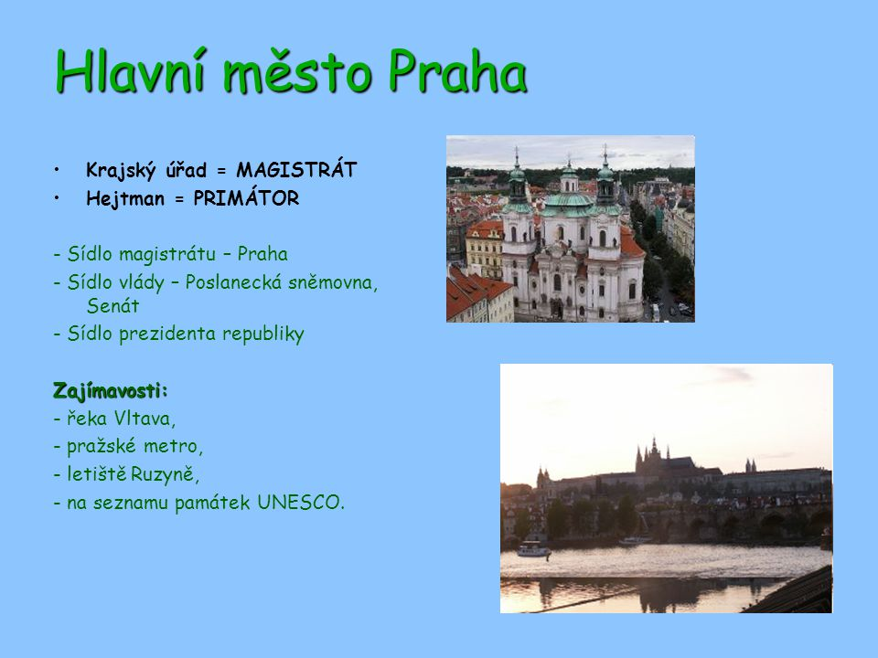 Hlavní město Praha Krajský úřad = MAGISTRÁT Hejtman = PRIMÁTOR - Sídlo magistrátu – Praha - Sídlo vlády – Poslanecká sněmovna, Senát - Sídlo prezidenta republikyZajímavosti: - řeka Vltava, - pražské metro, - letiště Ruzyně, - na seznamu památek UNESCO.
