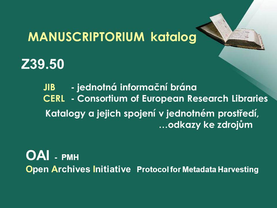 JIB - jednotná informační brána CERL- Consortium of European Research Libraries MANUSCRIPTORIUM katalog Katalogy a jejich spojení v jednotném prostředí, …odkazy ke zdrojům Z39.50 OAI - PMH Open Archives Initiative Protocol for Metadata Harvesting